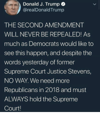 Memes, Supreme, and Supreme Court: Donald J. Trump  @realDonald Trump  THE SECOND AMENDMENT  WILL NEVER BE REPEALED! As  much as Democrats would like to  see this happen, and despite the  words yesterday of former  Supreme Court Justice Stevens,  NO WAY. We need more  Republicans in 2018 and must  ALWAYS hold the Supreme  Court! Daddy TheRaisedRight.com _________________________________________ Raised Right 5753 Hwy 85 North 2486 Crestview, Fl 32536 _________________________________________ Like my page? Make sure to check out and follow the my sponsor who helps keep it running! 🛠@texasrusticdecor_more🛠 Custom rustic wood working and carpentry! DM Erik for more information on furniture and decor for your home! --------------------