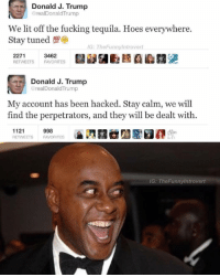 Tequila, Dank Memes, and Hack: Donald J. Trump  @realDonald Trump  We lit off the fucking tequila. Hoes everywhere.  IG: The Funnylntrovert  2271  3462  RETWEETS FAVORITES  Donald J. Trump  oreal Donald Trump  My account has been hacked. Stay calm, we will  find the perpetrators, and they will be dealt with  998  1121  RETWEETS  FAVORITES  IG: The trovert Following (@theladbible) is the best choice you'll make all day