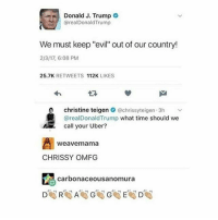 """❌I'm starting a new thing!❌ From now on I will be posting some nice or positive thoughts to send good vibes to all of you beautiful people. Sound fun? What hashtag should I use? ~Alex: Donald J. Trump  realDonald Trump  We must keep """"evil"""" out of our country!  2/3/17, 6:08 PM  25.7K  RETWEETS  112K  LIKES  christine teigen  @chrissy teigen.3h  @real Donald Trump  what time should we  call your Uber?  Weave mama  CHRISSY OMFG  carbonaceousa ❌I'm starting a new thing!❌ From now on I will be posting some nice or positive thoughts to send good vibes to all of you beautiful people. Sound fun? What hashtag should I use? ~Alex"""