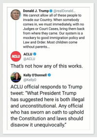 """Donald J. Trump@realDonald...  We cannot allow all of these people to  invade our Country. When somebody  comes in, we must immediately, with no  Judges or Court Cases, bring them back  from where they came. Our system is a  mockery to good immigration policy and  Law and Order. Most children come  without parents...  ACLU  ACLU  @ACLU  That's not how any of this works.  Kelly O'Donnell  @KellyO  ACLU official responds to Trump  tweet: """"What President Trump  has suggested here is both illegal  and unconstitutional. Any official  who has sworn an oath to uphold  the Constitution and laws should  disavow it unequivocally."""" Donald Trump is a fascist. His supporters are fascists."""