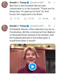 "Beer, Elizabeth Warren, and Instagram: Donald J. Trump@ @realDonaldT . 3h  Best line in the Elizabeth Warren beer  catastrophe is, to her husband, ""Thank you for  being here. I'm glad you're here"" It's their  house, he's supposed to be there!  17.1K ti 14.1K  64.6K  Donald J. Trump Ф @realDonaldT...-3h  If Elizabeth Warren, often referred to by me as  Pocahontas, did this commercial from Bighorn  or Wounded Knee instead of her kitchen, with  her husband dressed in full Indian garb, it  would have been a smash!  Instagram/Elizabeth Warren"