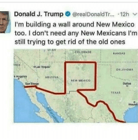 Memes, Las Vegas, and Arizona: Donald J. Trump  realDonaldTr...  12h  I'm building a wall around New Mexico  too. I don't need any New Mexicans l'm  still trying to get rid of the old ones  COLORADO  KANSAS  OLas Vegas  OKLAHOMA  s Angeles  ARIZONA  New Mexico  Dallas  Diego  San  TEXAS  Houst