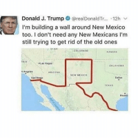 Bruh, Memes, and Las Vegas: Donald J. Trump  realDonaldTr... 12h v  I'm building a wall around New Mexico  too. I don't need any New Mexicans l'm  still trying to get rid of the old ones  UIAH  COLORADO  KANSAS  INIA  OLas Vegas  OKLAHOMA  Angeles  ARIZONA  NEW MEXICO  Dallas  San  Houst BRUH IM DEAD LMFAO @hoodlives