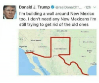 "Memes, Las Vegas, and Arizona: Donald J. Trump @realDonaldTr... 12h v  I'm building a wall around New Mexico  too. I don't need any New Mexicans I'm  still trying to get rid of the old ones  UIAH  COLDRADO  KANSAS  RNİA  OLas Vegas  OKLAHOMA  o Angeles  ARIZONA  NEW MEXIco  San Diego  Dallas  TEXAS  Housto <p>Oh jeez via /r/memes <a href=""https://ift.tt/2u5LJHP"">https://ift.tt/2u5LJHP</a></p>"