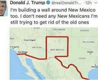 Hoes, Arizona, and Dallas: Donald J. Trump * @realDonaldTr...-12h v.  I'm building a wall around New Mexico  too. I don't need any New Mexicans I'm  still trying to get rid of the old ones  COLORA0o  KANSAS  OLaS Veaas  OKLAHOMA  Anueles  ARIZONA  NEW MEXICO  San Diego  Dallas  TEXAS  Houst If trump really wants to stop the flow of Mexicans into this country he gonna have to build a wall around THIS DICK, CAUSE I'M SHOOTING SEMEN INSIDE ALL THESE HOES