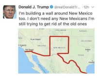 "Memes, Las Vegas, and Arizona: Donald J. Trump@realDonaldTr... 12h v  I'm building a wall around New Mexico  too. I don't need any New Mexicans I'm  still trying to get rid of the old ones  COLORADO  KANSAS  OLas Vegas  OKLAHOMA  s Angeles  ARIZONA  NEW MEXICO  San Diego  Dallas  TEXAS  Houst <p>Don&rsquo;t need any New Mexicans via /r/memes <a href=""https://ift.tt/2vJMIB4"">https://ift.tt/2vJMIB4</a></p>"
