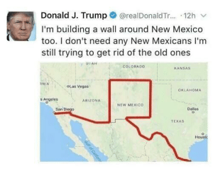 Las Vegas, Arizona, and Colorado: Donald J. Trump@realDonaldTr... 12h v  I'm building a wall around New Mexico  too. I don't need any New Mexicans I'm  still trying to get rid of the old ones  COLORADO  KANSAS  OLas Vegas  OKLAHOMA  s Angeles  ARIZONA  NEW MEXICO  San Diego  Dallas  TEXAS  Houst