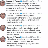 "Memes, Parents, and Wshh: Donald J. Trump + @realDonaldTru...-2h  No deal was made last night on DACA.  Massive border security would have to be  agreed to in exchange for consent. Would  be subject to vote.  Donald J. Trump @realDonaldTru.. .2h  The WALL, which is already under  construction in the form of new renovation  of old and existing fences and walls, will  continue to be built  Donald J. Trump + @realDonaldTru.. 2h  Does anybody really want to throw out  good, educated and accomplished young  people who have jobs, some serving in the  Donald J. Trump @realDonaldTru... .2h  ...They have been in our country for many  years through no fault of their own -  brought in by parents at young age. Plus  BIG border security PresidentTrump tweeted about DACA and says ""The WALL"" is already under construction...thoughts? 🤔 WSHH"