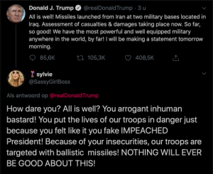 wHaT aBoUt OuR tRoOpS?!: Donald J. Trump  @realDonaldTrump · 3 u  All is well! Missiles launched from Iran at two military bases located in  Iraq. Assessment of casualties & damages taking place now. So far,  so good! We have the most powerful and well equipped military  anywhere in the world, by far! I will be making a statement tomorrow  morning.  85,6K  408,5K  27 105,3K  * sylvie  @SassyGirlBoss  Als antwoord op @realDonaldTrump  How dare you? All is well? You arrogant inhuman  bastard! You put the lives of our troops in danger just  because you felt like it you fake IMPEACHED  President! Because of your insecurities, our troops are  targeted with ballistic missiles! NOTHING WILL EVER  BE GOOD ABOUT THIS! wHaT aBoUt OuR tRoOpS?!