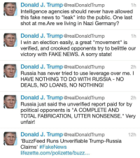 "Memes, Wshh, and Buzzfeed: Donald J. Trump @realDonaldTrump  1 h  Intelligence agencies should never have allowed  this fake news to ""leak"" into the public. One last  shot at me.Are we living in Nazi Germany?  Donald J. Trump @realDonaldTrump  1 h  I win an election easily, a great ""movement"" is  verified, and crooked opponents try to belittle our  victory with FAKE NEWS. A sorry state!  Donald J. Trump @realDonald Trump  2h  Russia has never tried to use leverage over me.  HAVE NOTHING TO DO WITH RUSSIA NO  DEALS, NO LOANS, NO NOTHING!  Donald J. Trump @realDonald Trump  2h  Russia just said the unverified report paid for by  political opponents is ""A COMPLETE AND  TOTAL FABRICATION, UTTER NONSENSE."" Very  unfair!  Donald J. Trump @realDonald Trump  12h  BuzzFeed Runs Unverifiable Trump-Russia  Claims  #FakeNews  lifezette.com/polizette buzz DonaldTrump goes in on Buzzfeed for publishing a ""false"" article and Intelligence agencies for allowing the fake news to ""leak"". 👀 WSHH"