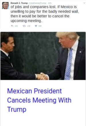 marauders4evr: Day Six: The entire country of Mexico calls Donald Trump's bluff. : Donald J. Trump @realDonaldTrump-10h  of jobs and companies lost. If Mexico is  unwilling to pay for the badly needed wall,  then it would be better to cancel the  upcoming meeting  32K23K83K   Mexican President  Cancels Meeting With  Trump marauders4evr: Day Six: The entire country of Mexico calls Donald Trump's bluff.