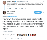 "7/11, Beer, and Elizabeth Warren: Donald J. Trump@realDonaldTrump 13h  Best line in the Elizabeth Warren beer catastrophe is, to her husband, ""Thank  you for being here. I'm glad you're here"" It's their house, he's supposed to be  there!  Jeff Tiedrich  @itsJeffTiedrich  Following  Replying to @realDonaldTrump  your own Slovenian green-card trophy wife  can barely stand to be in the same room with  you, recoils at your touch and never smiles irn  your presence, so yeah, cool story bro, tell it  again  7:11 PM-13 Jan 2019  372 Retweets 4,907 LikesO"