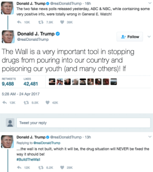 Abc, Drugs, and Fake: Donald J. Trump@realDonaldTrump 16h  The two fake news polls released yesterday, ABC & NBC, while containing some  very positive info, were totally wrong in General E. Watch!  Donald J. Trump  @realDonaldTrump  +Follow  he Wall is a very important tool in stopping  drugs from pouring into our country and  poisoning our youth (and many others)! If  RETWEETS LIKES  9,488 42,481  5:28 AM-24 Apr 2017  Tweet your reply  Donald J. Trump@realDonaldTrump 13h  Replying to @realDonaldTrump  .the wall is not built, which it will be, the drug situation will NEVER be fixed the  way it should be!  #BuildTheWall  わ129 £76.29 29K memehumor:  When you reply to yourself twice.
