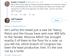 Outing the Turtle...: Donald J. Trump  @realDonaldTrump 17m  Nancy Pelosi will go down as the least productive Speaker of the House in history.  She is dominated by AOC Plus 3 and the Radical Left. Mexico and Canada, after  waiting for 6 months to be approved, are ready to flee - and who can blame  them? Too bad!  t 4.0K  3.7К  13K  Jeff Tiedrich  Follow  @itsJeffTiedrich  Replying to @real DonaldTrump  let's unFox this tweet just a wee bit: Nancy  Pelosi and the House have sent over 400 bills  to the Senate. Moscow Mitch has brought  exactly 0 of them to the floor for a vote. so  you tell me, which branch of Congress has  been the least productive. hint: it's the one  run by a turtle  5:34 AM 20 Nov 2019 Outing the Turtle...