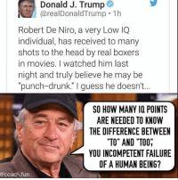 "Drunk, Head, and Memes: Donald J. Trump  @realDonaldTrump 1h  Robert De Niro, a very Low IQ  individual, has received to many  shots to the head by real boxers  in movies. I watched him last  night and truly believe he may be  ""punch-drunk."" I guess he doesn't...  SO HOW MANY IQ POINTS  ARE NEEDED TO KNOW  THE DIFFERENCE BETWEEN  TO"" AND ""TOO,  YOU INCOMPETENT FAILURE  OF A HUMAN BEING?  @coach.fun Funniest Memes Mocking Trump: http://bit.ly/2E7VusB"