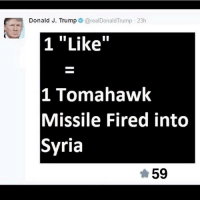 "Shit, Syria, and Trump: Donald J. Trump@realDonaldTrump 23h  1 ""Like""  1 Tomahawk  Missile Fired into  Syria  59 <p>o shit</p>"