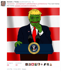"""Donald Trump, Mlg, and Tumblr: Donald J. Trump @realDonaldTrump 2m  """"@codyave: @drudgereport @BreitbartNews@Writeintrump """"You Can't Stump  the Trump"""" youtube.com/watch?v=MKH6PA-""""  RETWEETS FAVORITES  26  35  4:53 PM-13 Oct 2015 Details <p><a href=""""http://theauspolchronicles.tumblr.com/post/131079522260/donald-trump-retweeted-a-rare-pepe-of-him-and-a"""" class=""""tumblr_blog"""">theauspolchronicles</a>:</p><blockquote> <p>Donald Trump retweeted a rare pepe of him and a link to an MLG video mashup of his speeches.</p> <figure class=""""tmblr-embed tmblr-full"""" data-provider=""""youtube"""" data-orig-width=""""540"""" data-orig-height=""""304"""" data-url=""""https%3A%2F%2Fwww.youtube.com%2Fwatch%3Fv%3DMKH6PAoUuD0""""><iframe width=""""540"""" height=""""304"""" id=""""youtube_iframe"""" src=""""https://www.youtube.com/embed/MKH6PAoUuD0?feature=oembed&amp;enablejsapi=1&amp;origin=https://safe.txmblr.com&amp;wmode=opaque"""" frameborder=""""0"""" allowfullscreen=""""""""></iframe></figure><p>I… don't understand if he thinks this is a good thing or just didn't pay attention when he retweeted…</p> </blockquote>  <p>I don&rsquo;t think he understands anything.</p>"""