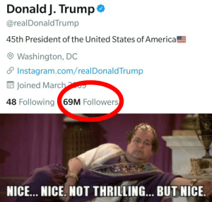 69 is nice no matter what: Donald J. Trump  @realDonaldTrump  45th President of the United States of America  O Washington, DC  S Instagram.com/realDonaldTrump  E Joined March  48 Following 69M Followers  NICE... NICE. NOT THRILLING.. BUT NICE. 69 is nice no matter what