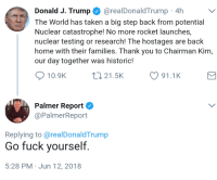 Hahaha! When you're losing so bad, all that's left is you and your own hate.: Donald J. Trump @realDonaldTrump 4h  The World has taken a big step back from potential  Nuclear catastrophe! No more rocket launches,  nuclear testing or research! The hostages are back  home with their families. Thank you to Chairman Kim  our day together was historic!  10.9K  t 21.5K  91.1K  Palmer Report  @PalmerReport  Replying to @realDonaldTrump  Go fuck yourself  5:28 PM Jun 12, 2018 Hahaha! When you're losing so bad, all that's left is you and your own hate.