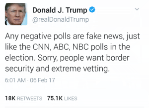 Abc, cnn.com, and Fake: Donald J. Trump  @realDonaldTrump  Any negative polls are fake news, just  like the CNN, ABC, NBC polls in the  election. Sorry, people want border  security and extreme vetting.  6:01 AM , 06 Feb 17  18K RETWEETS 75.1K LIKES lumos5001: nodaybuttodaytodefygravity: Oh my God. He's now telling his supporters that everything negative they hear is fake and that almost everyone in the country agrees with him on the things he's done. This is unbelievably dangerous to suggest and I can't believe I really just saw a president say this in real life. remember normalizing Trump means normalizing his bullshit propaganda