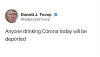Drinking, Today, and Trump: Donald J. Trump  @realDonaldTrump  Anyone drinking Corona today willbe  deported Hahaha