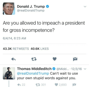 Donald Trump, God, and Oh My God: Donald J. Trump  @realDonaldTrump  Are you allowed to impeach a president  for gross incompetence?  6/4/14, 6:23 AM  43.3K RETWEETS 40.6K LIKES  13  Thomas Middleditch@Midd.... 12/3/16  @realDonaldTrump Can't wait to use  your own stupid words against you.  3012  2,693 reeeaper: This is a real tweet from Donald trump in 2014. Oh my god