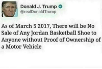 Motor Vehicle: Donald J. Trump  @realDonaldTrump  As of March 5 2017, There will be No  Sale of Any Jordan Basketball Shoe to  Anyone without Proof of Ownership of  a Motor Vehicle