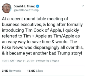 Stable genius, known to have the best words, likes to save words.: Donald J. Trump  @realDonaldTrump  At a recent round table meeting of  business executives, & long after formally  introducing Tim Cook of Apple, I quickly  referred to Tim Apple as Tim/Apple as  an easy way to save time & words. The  Fake News was disparagingly all over this,  & it became yet another bad Trump story!  10:12 AM Mar 11, 2019 Twitter for iPhone  3.9K Retweets  16.6K Likes Stable genius, known to have the best words, likes to save words.