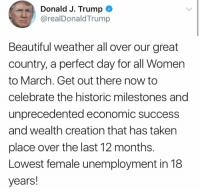 Beautiful, Lol, and Memes: Donald J. Trump  @realDonaldTrump  Beautiful weather all over our great  country, a perfect day for all Women  to March. Get out there now to  celebrate the historic milestones and  unprecedented economic success  and wealth creation that has taken  place over the last 12 months.  Lowest female unemployment in 18  years! (GC) Troll master lol