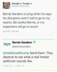 <p>Watching these two go at it is like watching some sort of comedy show. The pot calls the kettle black and the kettle says &ldquo;I know you are but what am I&rdquo; to the pot.</p>: Donald J. Trump  @realDonaldTrump  Bernie Sanders is lying when he says  his disruptors aren't told to go to my  events. Be careful Bernie, or my  supporters will go to yours!  3/13/16, 7:48 AM  Bernie Sanders  Bernie  aberniesanders  @realdonaldtrump Send them. They  deserve to see what a real honest  politician sounds like.  10:30 a.m. 13 Mar 16 <p>Watching these two go at it is like watching some sort of comedy show. The pot calls the kettle black and the kettle says &ldquo;I know you are but what am I&rdquo; to the pot.</p>