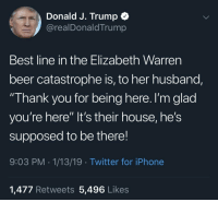 "Beer, Donald Trump, and Elizabeth Warren: Donald J. Trump  @realDonaldTrump  Best line in the Elizabeth Warren  beer catastrophe is, to her husband,  Thank you for being here. I'm glad  you're here"" It's their house, he's  supposed to be there!  9:03 PM 1/13/19 Twitter for iPhone  1,477 Retweets 5,496 Likes"