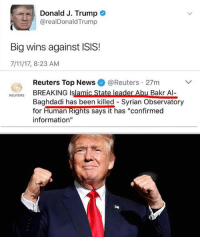 "7/11, America, and Funny: Donald J. Trump  @realDonaldTrump  Big wins against ISIS!  7/11/17, 8:23 AM  Reuters Top News @Reuters 27m  REUTERS BREAKINGI  BREAKING Islamic State leader Abu Bakr Al-  Baghdadi has been killed- Syrian Observatory  for  Human Rights says it has ""confirmed  information"" BIG WIN! (This has been reported a few times though.) 🔴www.TooSavageForDemocrats.com🔴 JOINT INSTAGRAM: @rightwingsavages Partners: 🇺🇸 @The_Typical_Liberal 🇺🇸 @theunapologeticpatriot 🇺🇸 @DylansDailyShow 🇺🇸 @keepamerica.usa 🇺🇸@Raised_Right_ 🇺🇸@conservative.female 🇺🇸 @too_savage_for_liberals 🇺🇸 @Conservative.American DonaldTrump Trump 2A MakeAmericaGreatAgain Conservative Republican Liberal Democrat Ccw247 MAGA Politics LiberalLogic Savage TooSavageForDemocrats Instagram Merica America PresidentTrump Funny True SecondAmendment"