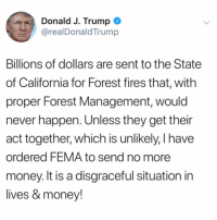 "Money, California, and Trump: Donald J. Trump  @realDonaldTrump  Billions of dollars are sent to the State  of California for Forest fires that, with  proper Forest Management, would  never happen. Unless they get their  act together, which is unlikely, I have  ordered FEMA to send no more  money. It is a disgraceful situation in  lives & money! #PresidentTrump says the State of California needs to ""get their act together"" in regards to Forest Management and has ""ordered FEMA to send no more money"" in aid of fighting the fires...thoughts? 🇺🇸🤔 https://t.co/JSCdURRldK"