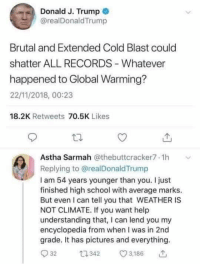 Global Warming, School, and Help: Donald J. Trump  @realDonaldTrump  Brutal and Extended Cold Blast could  shatter ALL RECORDS Whatever  happened to Global Warming?  22/11/2018, 00:23  18.2K Retweets 70.5K Likes  Astha Sarmah @thebuttcracker7.1h  Replying to @realDonaldTrump  I am 54 years younger than you. I just  finished high school with average marks.  But even I can tell you that WEATHER IS  NOT CLIMATE. If you want help  understanding that, I can lend you my  encyclopedia from when I was in 2nd  grade. It has pictures and everything.  32 34 3,186 Astha Sarmah for the win!