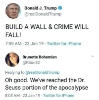 Crime, Dr. Seuss, and Fall: Donald J. Trump  @realDonaldTrump  BUILD A WALL & CRIME WILL  FALL!  7:59 AM 23 Jan 19 Twitter for iPhone  Brunette Bohemian  @RSun82  Replying to@realDonaldTrump  Oh good. We've reached the Dr.  Seuss portion of the apocalypse  8:08 AM 23 Jan 19 Twitter for iPhone Build a wall, crime will fal.. Ah whatever