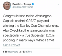 True, Congratulations, and Time: Donald J. Trump  @realDonaldTrump  Congratulations to the Washington  Capitals on their GREAT play and  winning the Stanley Cup Championship  Alex Ovechkin, the team captain, was  spectacular - a true Superstar! D.C. is  popping, in many ways. What a time!  6/8/18,7:12 AM  538 Retweets 2,163 Likes REEEEEEEEEE!!! Collusion!!!!