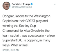 True, Congratulations, and Time: Donald J. Trump  @realDonaldTrump  Congratulations to the Washington  Capitals on their GREAT play and  winning the Stanley Cup  Championship. Alex Ovechkin, the  team captain, was spectacular - a true  Superstar! D.C. is popping, in many  ways. What a time!  6/8/18, 6:12 AM