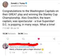 Soon..., True, and Weird: Donald J. Trump  @realDonaldTrump  Congratulations to the Washington Capitals on  their GREAT play and winning the Stanley Cup  Championship. Alex Ovechkin, the teanm  captain, was spectacular - a true Superstar!  D.C. is popping, in many ways. What a time!  7:12 AM 08 Jun 18  10.3K Retweets  54.9K Likes  2h  Replying to @realDonaldTrump  Weird, a Russian gets a major shoutout  ti 97  118  1,475