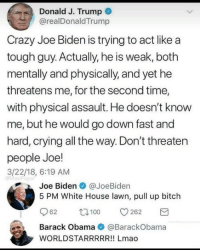 "Bitch, Crazy, and Crying: Donald J. Trump +  @realDonaldTrump  Crazy Joe Biden is trying to act like a  tough guy. Actually, he is weak, both  mentally and physically, and yet he  threatens me, for the second time,  with physical assault. He doesn't know  me, but he would go down fast and  hard, crying all the way. Don't threaten  people Joe!  3/22/18, 6:19 AM  @MasiPopal  Joe Biden@JoeBiden  5 PM White House lawn, pull up bitch  62 262  Barack Obama@BarackObama  WORLDSTARRRRR!! Lmao <p>5pm! You down? via /r/memes <a href=""https://ift.tt/2ufZjuX"">https://ift.tt/2ufZjuX</a></p>"