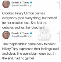 """From the desk of trump: Donald J. Trump  @realDonaldTrump  Crooked Hillary Clinton blames  everybody (and every thing) but herself  for her election loss. She lost the  debates and lost her direction!  Donald J. Trump  @realDonaldTrump  BALLER  ALERT  .COM  The """"deplorables"""" came back to haunt  Hillary.They expressed their feelings loud  and clear. She spent big money but, in  the end, had no game! From the desk of trump"""