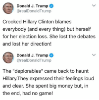 """I love the deplorables! 🇺🇸 Trumplicans PresidentTrump Deplorables TrumpTrain AmericaFirst: Donald J. Trump  @realDonaldTrump  Crooked Hillary Clinton blames  everybody (and every thing) but herself  for her election loss. She lost the debates  and lost her direction!  Donald J. Trump  @realDonaldTrump  The """"deplorables"""" came back to haumt  Hillary.They expressed their feelings loud  and clear. She spent big money but, in  the end, had no game! I love the deplorables! 🇺🇸 Trumplicans PresidentTrump Deplorables TrumpTrain AmericaFirst"""