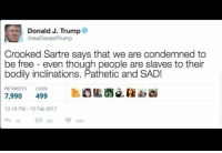 Non Existent Existentialist, Condemned, and Sartre: Donald J. Trump  @realDonaldTrump  Crooked Sartre says that we are condemned to  be free even though people are slaves to their  bodily inclinations. Pathetic and SAD!  RETWEETS LIKES  7,990  499  12:18 PM 12 Feb 2017  10 sent in by a fan