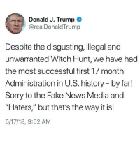 "News Media: Donald J. Trump  @realDonaldTrump  Despite the disgusting, illegal and  unwarranted Witch Hunt, we have had  the most successful first 17 month  Administration in U.S. history - by far!  Sorry to the Fake News Media and  ""Haters,"" but that's the way it is!  5/17/18, 9:52 AM"