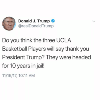 Looks like PresidentTrump is expecting a thank you from LiAngeloBall, CodyRiley, & JalenHill for apparently assisting them in staying out of jail in China for shoplifting charges...thoughts? 🇺🇸🤔 WSHH: Donald J. Trump  @realDonaldTrump  Do you think the three UCLA  Basketball Players will say thank you  President Trump? They were headed  for 10 years in jail!  11/15/17, 10:11 AM Looks like PresidentTrump is expecting a thank you from LiAngeloBall, CodyRiley, & JalenHill for apparently assisting them in staying out of jail in China for shoplifting charges...thoughts? 🇺🇸🤔 WSHH