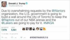 Los Angeles Lakers, Nba, and Toronto: Donald J. Trump  @realDonaldTrump  Due to overwhelming requests by the @Warriors  organization, the U.S. government is going to  build a wall around the city of Toronto to keep the  @Raptors out of our NBA arenas and the  @Lakers are going to pay for it. #MAGA  LIKES  RETWEETS  7,976  5,561  11:23 AM-14 Jun 2019  939  HONEYBADGER210 Oh  Credit - Honeybadger210