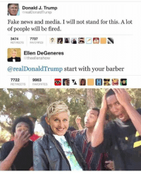 Barber, Ellen DeGeneres, and Fake: Donald J.Trump  @realDonaldTrump  ,  Fake news and media. I will not stand for this. A lot  of people will be fired.  3474  RETWEETS FAVORITES  7737  Ellen DeGeneres  @theellenshow  @realDonaldTrump start with your barber  RETWEETS FAVORITES How could we forget this 😂💀