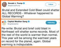 Correction.: Donald J. Trump  @realDonaldTrump  Follow  Brutal and Extended Cold Blast could shatter  ALL RECORDS - Whatever happened to  Global Warming?  Capital Weather Gang  Ocapitalweather  Following  Re-write: Brutal and brief cold blast in  Northeast will shatter some records. Most of  the rest of the world is warmer than normal.  This year will be among the warmest years  on record for the planet, again. Global  warming is indisputable Correction.