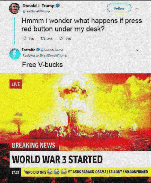 """Who did this😂 😂 😂: Donald J. Trump  @realDonaldTrump  Follow  Hmmm i wonder what happens if press  red button under my desk?  31K 2491K  Fortnite妾@fortniteGame  Replying to realDonald Trump  Free V-bucks  LIVE  BREAKING NEWS  WORLD WAR 3 STARTED  17:27  'WHO DID THIS  !?"""" ASKS BARACK OBAMA I FALLOUT 5 VR CONFIRMED Who did this😂 😂 😂"""
