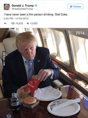 Only fat people drink diet coke Donald Trump everybody!: Donald J. Trump  @realDonaldTrump  Follow  I have never seen a thin person drinking Diet Coke.  2:43 PM-14 Oct 2012  R 16,533 13,002  201 Only fat people drink diet coke Donald Trump everybody!