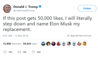 """<p>Democracy is now being done through Twitter via /r/memes <a href=""""http://ift.tt/2tJOaSL"""">http://ift.tt/2tJOaSL</a></p>: Donald J. Trump  @realDonaldTrump  Follow  If this post gets 50,000 likes, I will literally  step down and name Elon Musk my  replacement.  8:27 AM-13 Mar 2018  IG: @godemperormusk  15,908 Retweets 56,444 Likes <p>Democracy is now being done through Twitter via /r/memes <a href=""""http://ift.tt/2tJOaSL"""">http://ift.tt/2tJOaSL</a></p>"""